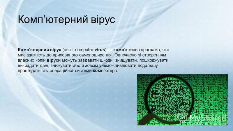 Компютерний вірус Комп'ютерний вірус (англ. computer virus) комп'ютерна програма, яка має здатність до прихованого самопоширення. Одночасно зі створенням власних копій віруси можуть завдавати шкоди: знищувати, пошкоджувати, викрадати дані, знижувати
