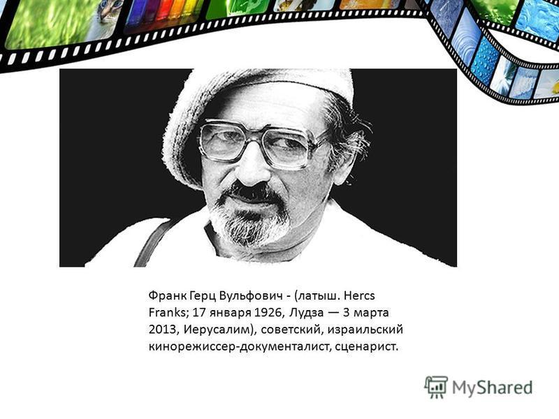Франк Герц Вульфович - (латыш. Hercs Franks; 17 января 1926, Лудза 3 марта 2013, Иерусалим), советский, израильский кинорежиссер-документалист, сценарист.
