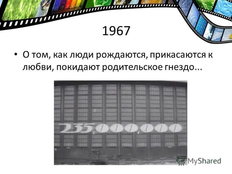 1967 О том, как люди рождаются, прикасаются к любви, покидают родительское гнездо...