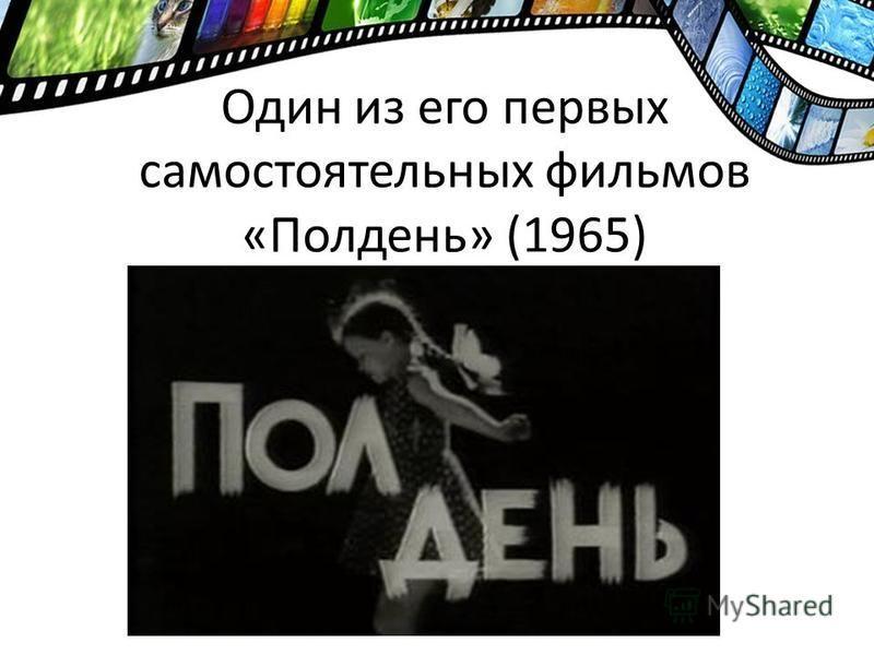 Один из его первых самостоятельных фильмов «Полдень» (1965)