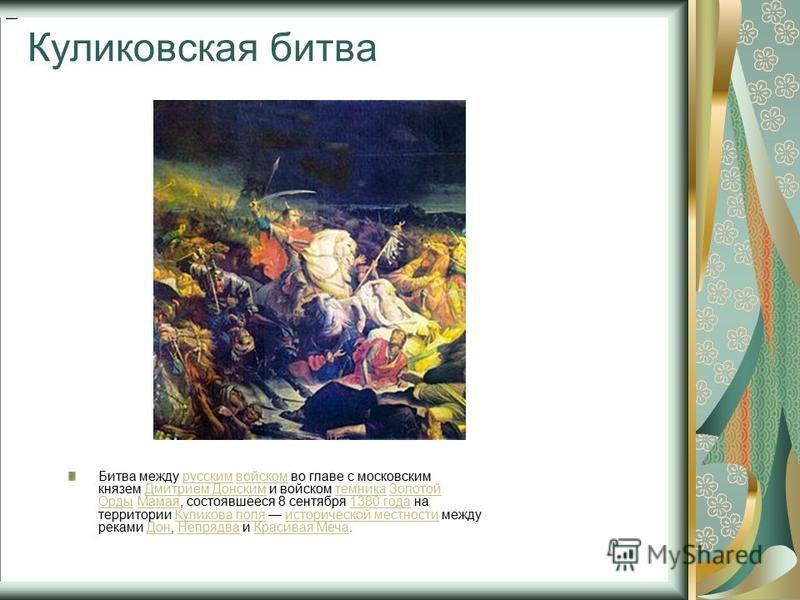 Куликовская битва Битва между русским войском во главе с московским князем Дмитрием Донским и войском темника Золотой Орды Мамая, состоявшееся 8 сентября 1380 года на территории Куликова поля исторической местности между реками Дон, Непрядва и Красив