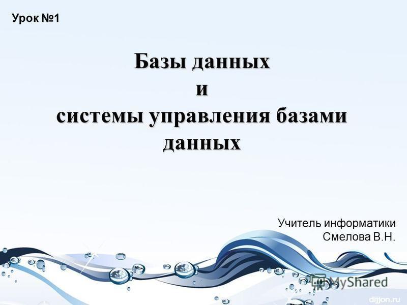 Базы данных и системы управления базами данных Учитель информатики Смелова В.Н. Урок 1