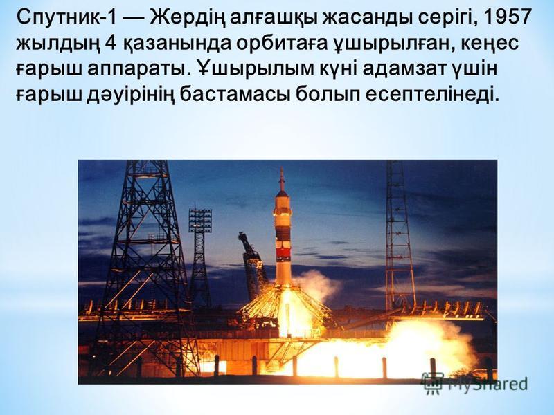 Спутник-1 Жердің алғашқы жасанды серігі, 1957 жылдың 4 қазанында орбитаға ұшырылған, кеңес ғарыш аппараты. Ұшырылым күні адамзат үшін ғарыш дәуірінің бастамасы болып есептелінеді.