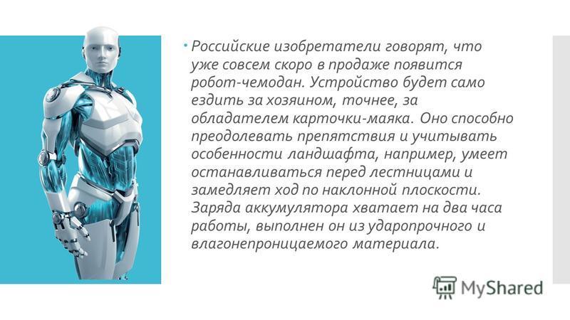 Российские изобретатели говорят, что уже совсем скоро в продаже появится робот-чемодан. Устройство будет само ездить за хозяином, точнее, за обладателем карточки-маяка. Оно способно преодолевать препятствия и учитывать особенности ландшафта, например