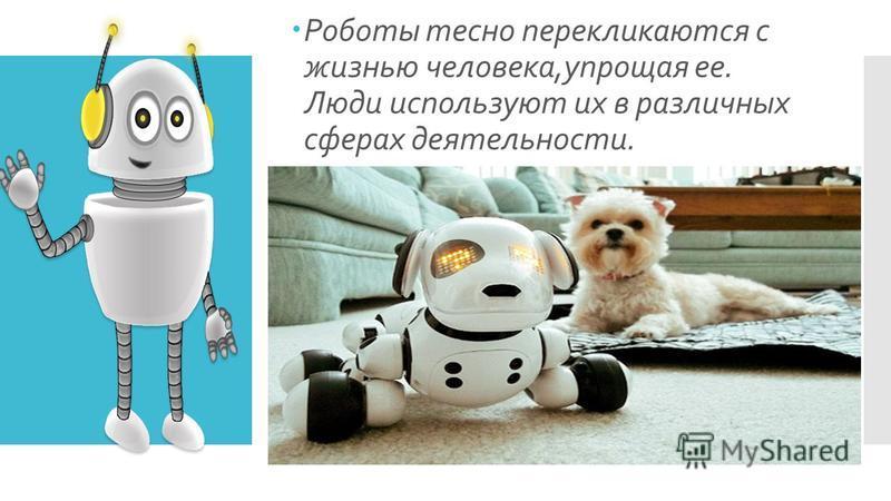 Роботы тесно перекликаются с жизнью человека,упрощая ее. Люди используют их в различных сферах деятельности.