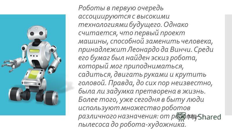 Роботы в первую очередь ассоциируются с высокими технологиями будущего. Однако считается, что первый проект машины, способной заменить человека, принадлежит Леонардо да Винчи. Среди его бумаг был найден эскиз робота, который мог приподниматься, садит