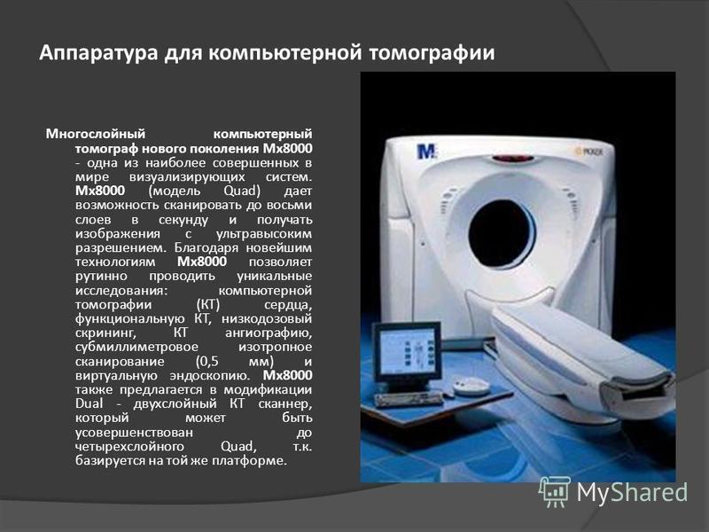 Аппаратура для компьютерной томографии Многослойный компьютерный томограф нового поколения Mx8000 - одна из наиболее совершенных в мире визуализирующих систем. Mx8000 (модель Quad) дает возможность сканировать до восьми слоев в секунду и получать изо