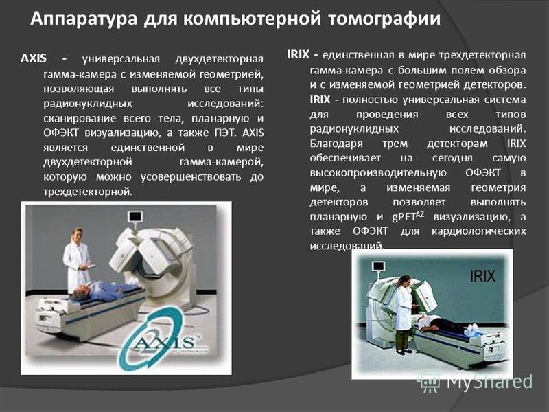 Аппаратура для компьютерной томографии AXIS - универсальная двухдетекторная гамма-камера с изменяемой геометрией, позволяющая выполнять все типы радионуклидных исследований: сканирование всего тела, планарную и ОФЭКТ визуализацию, а также ПЭТ. AXIS я