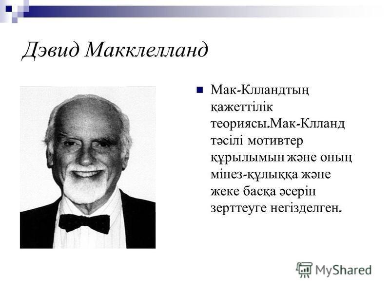 Дэвид Макклелланд Мак - Клландтың қажеттілік теориясы. Мак - Клланд тәсілі мотивтер құрылымын және оның мінез - құлыққа және жеке басқа әсерін зерттеуге негізделген.