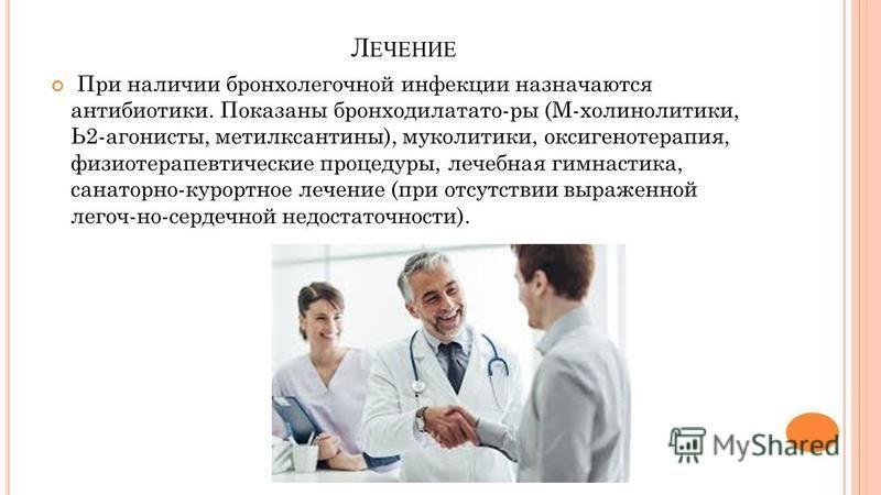 Л ЕЧЕНИЕ При наличии бронхолегочной инфекции назначаются антибиотики. Показаны бронходилатато-ры (М-холинолитики, Ь2-агонисты, метилксантины), муколитики, оксигенотерапия, физиотерапевтические процедуры, лечебная гимнастика, санаторно-курортное лечен