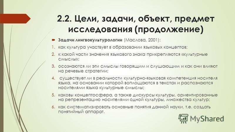 2.2. Цели, задачи, объект, предмет исследования (продолжение) Задачи лингвокультурологии (Маслова, 2001): 1. как культура участвует в образовании языковых концептов; 2. к какой часети значения языкового знака прикрепляются «культурные смыслы»; 3. осо