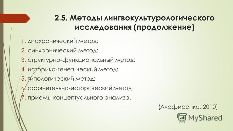 2.5. Методы лингвокультурологического исследования (продолжение) 1. диахронический метод; 2. синхронический метод; 3.структурно-функциональный метод; 4.историко-генетический метод; 5. типологический метод; 6.сравнительно-исторический метод 7. приемы