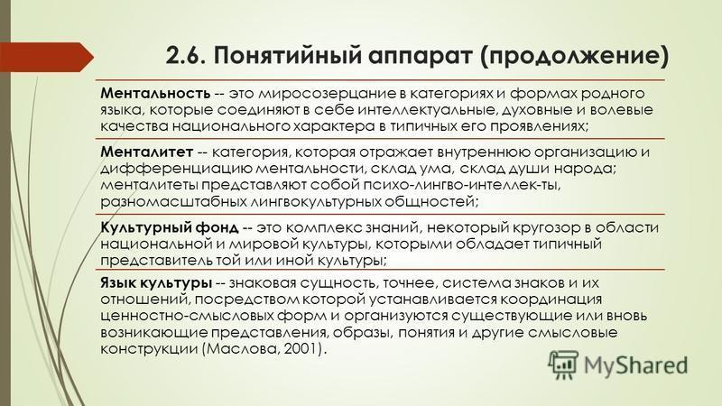 2.6. Понятийный аппарат (продолжение) Ментальность -- это миросозерцание в категориях и формах родного языка, которые соединяют в себе интеллектуальные, духовные и волевые качества национального характера в типичных его проявлениях; Менталитет -- кат