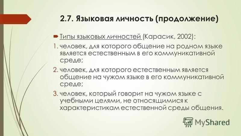 2.7. Языковая личность (продолжение) Типы языковых личностей (Карасик, 2002): 1.человек, для которого общение на родном языке является естественным в его коммуникативной среде; 2.человек, для которого естественным является общение на чужом языке в ег