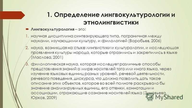 1. Определение лингвокультурологии и этнолингвисетики Лингвокультурология – это: 1. научная дисциплина синтезирующего типа, пограничная между науками, изучающими культуру, и филологией (Воробьев, 2006) 2.наука, возникшая на стыке лингвисетики и культ
