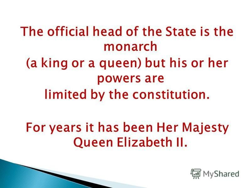 The official head of the State is the monarch (a king or a queen) but his or her powers are limited by the constitution. For years it has been Her Majesty Queen Elizabeth II.