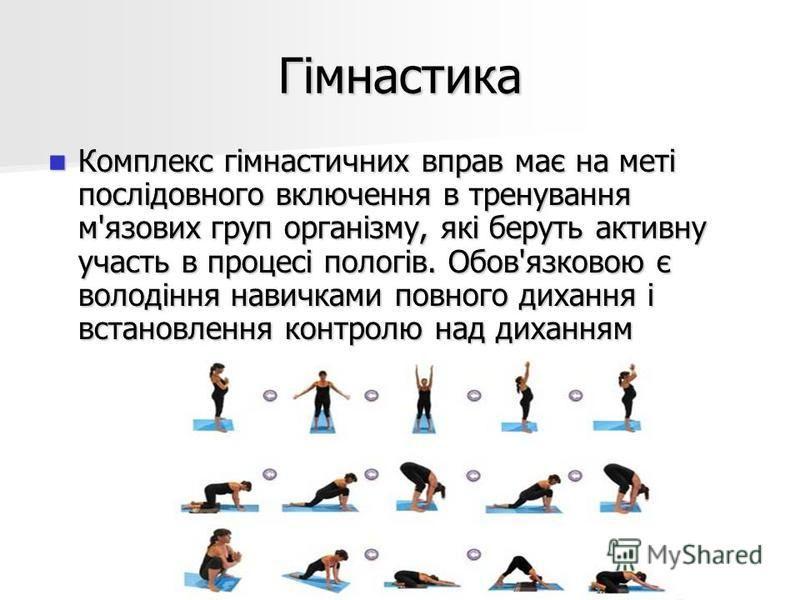 Гімнастика Комплекс гімнастичних вправ має на меті послідовного включення в тренування м'язових груп організму, які беруть активну участь в процесі пологів. Обов'язковою є володіння навичками повного дихання і встановлення контролю над диханням Компл