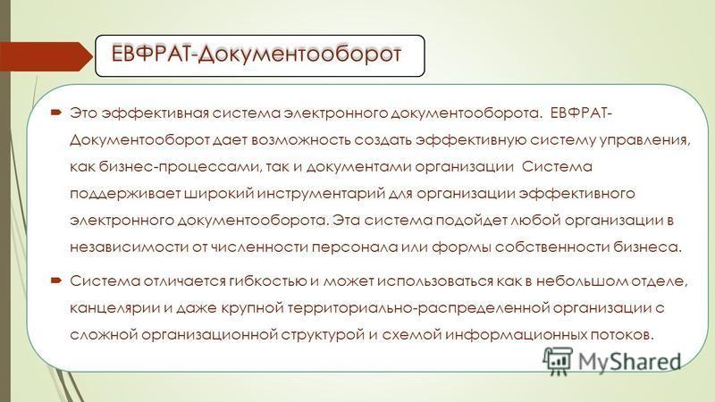 ЕВФРАТ-Документооборот Это эффективная система электронного документооборота. ЕВФРАТ- Документооборот дает возможность создать эффективную систему управления, как бизнес-процессами, так и документами организации Система поддерживает широкий инструмен