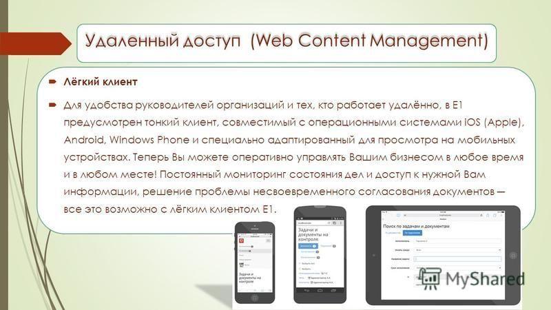 Удаленный доступ (Web Content Management) Лёгкий клиент Для удобства руководителей организаций и тех, кто работает удалённо, в Е1 предусмотрен тонкий клиент, совместимый с операционными системами iOS (Apple), Android, Windows Phone и специально адапт