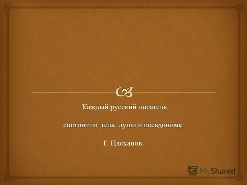 Каждый русский писатель Каждый русский писатель состоит из тела, души и псевдонима. состоит из тела, души и псевдонима. Г. Плеханов. Г. Плеханов.