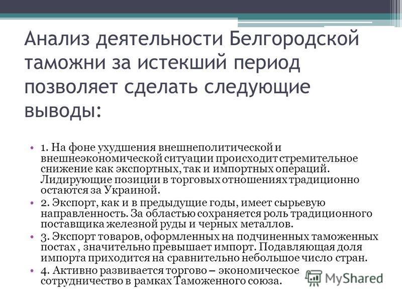 Анализ деятельности Белгородской таможни за истекший период позволяет сделать следующие выводы: 1. На фоне ухудшения внешнеполитической и внешнеэкономической ситуации происходит стремительное снижение как экспортных, так и импортных операций. Лидирую