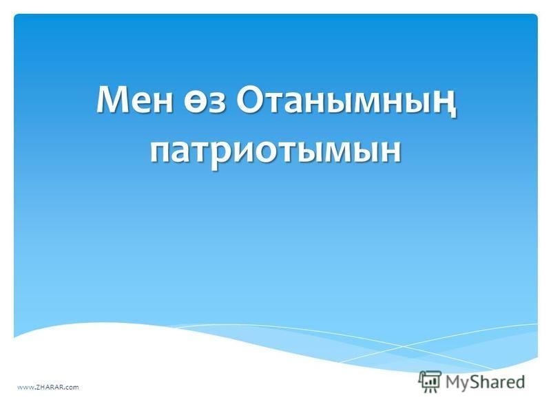 Мен ө з Отанымны ң патриотымын www.ZHARAR.com