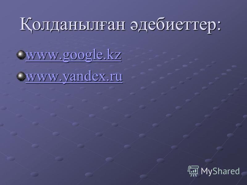 Қолданылған әдебиеттер: www.google.kz www.yandex.ru