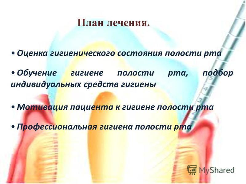 Оценка гигиенического состояния полости рта Обучение гигиене полости рта, подбор индивидуальных средств гигиены Мотивация пациента к гигиене полости рта Профессиональная гигиена полости рта План лечения.