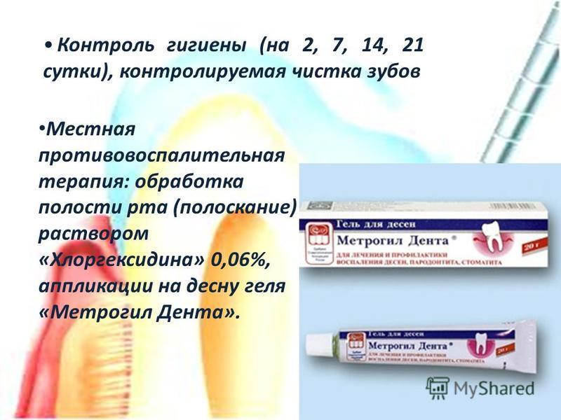 Местная противовоспалительная терапия: обработка полости рта (полоскание) раствором «Хлоргексидина» 0,06%, аппликации на десну геля «Метрогил Дента». Контроль гигиены (на 2, 7, 14, 21 сутки), контролируемая чистка зубов