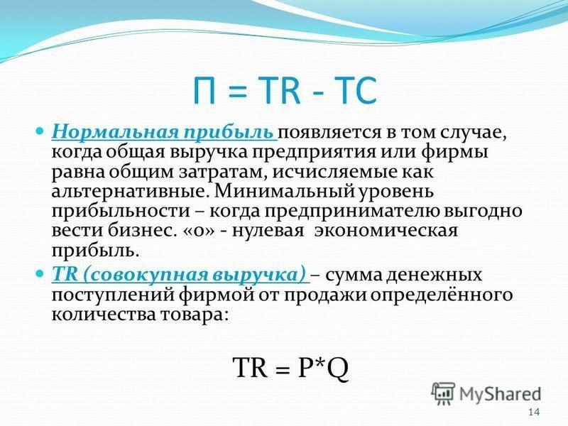 П = TR - TC Нормальная прибыль появляется в том случае, когда общая выручка предприятия или фирмы равна общим затратам, исчисляемые как альтернативные. Минимальный уровень прибыльности – когда предпринимателю выгодно вести бизнес. «0» - нулевая эконо