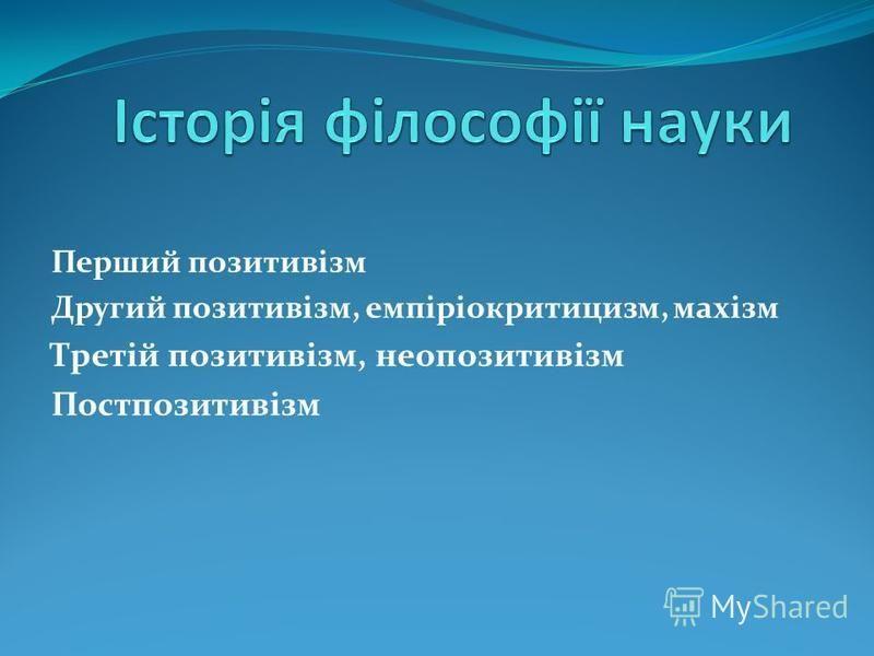 Перший позитивізм Другий позитивізм, емпіріокритицизм, махізм Третій позитивізм, неопозитивізм Постпозитивізм