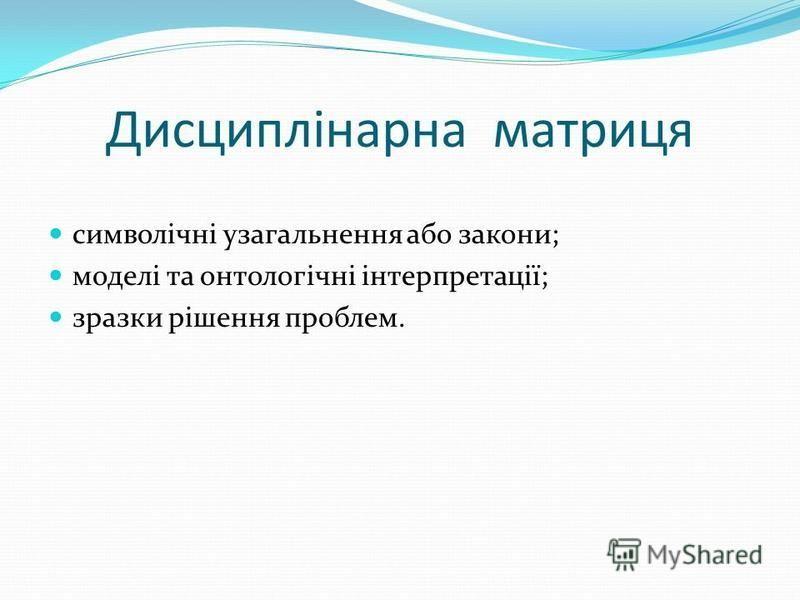 Дисциплінарна матриця символічні узагальнення або закони; моделі та онтологічні інтерпретації; зразки рішення проблем.