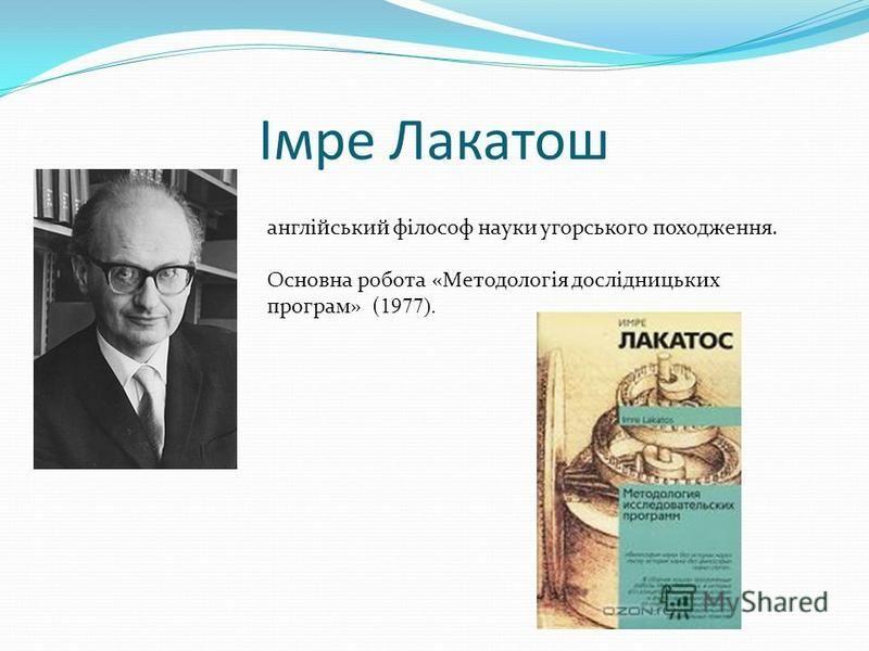 Імре Лакатош англійський філософ науки угорського походження. Основна робота «Методологія дослідницьких програм» ( 1977).