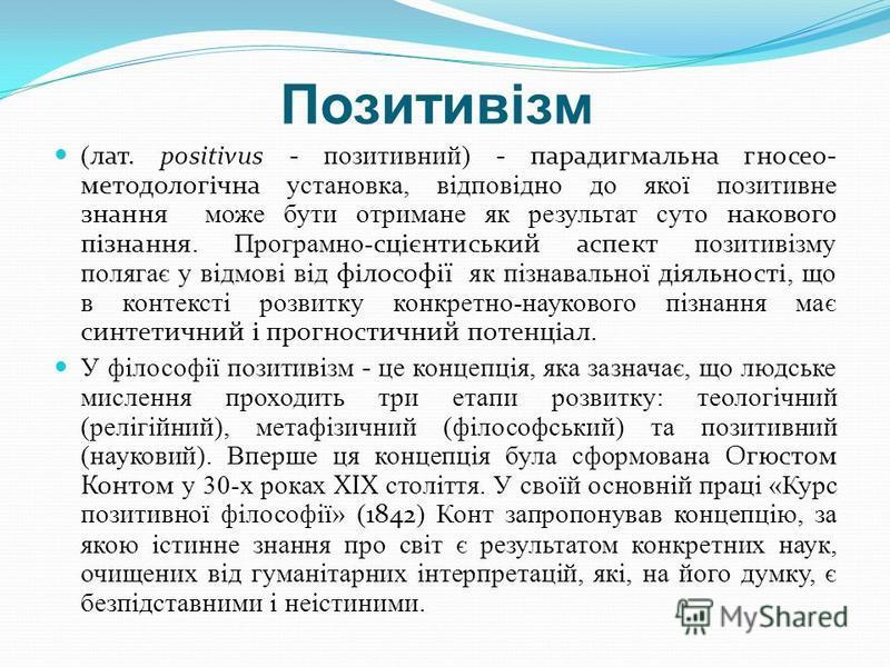 Позитивізм (лат. positivus - позитивний) - парадигмальна гносео- методологічна установка, відповідно до якої позитивне знання може бути отримане як результат суто накового пізнання. Програмно-сцієнтиський аспект позитивізму полягає у відмові від філо