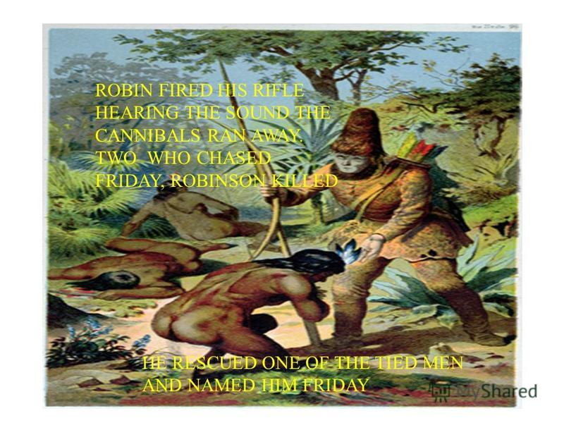 ROBIN FIRED HIS RIFLE HEARING THE SOUND THE CANNIBALS RAN AWAY. TWO WHO CHASED FRIDAY, ROBINSON KILLED HE RESCUED ONE OF THE TIED MEN AND NAMED HIM FRIDAY