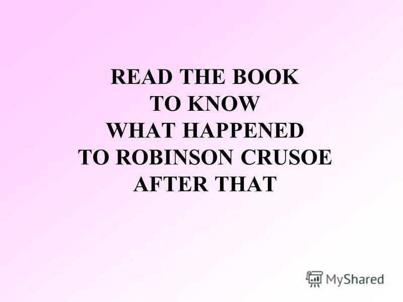READ THE BOOK TO KNOW WHAT HAPPENED TO ROBINSON CRUSOE AFTER THAT
