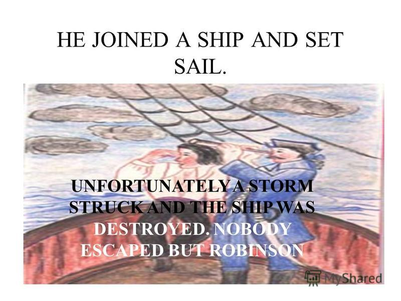 HE JOINED A SHIP AND SET SAIL. UNFORTUNATELY A STORM STRUCK AND THE SHIP WAS DESTROYED. NOBODY ESCAPED BUT ROBINSON