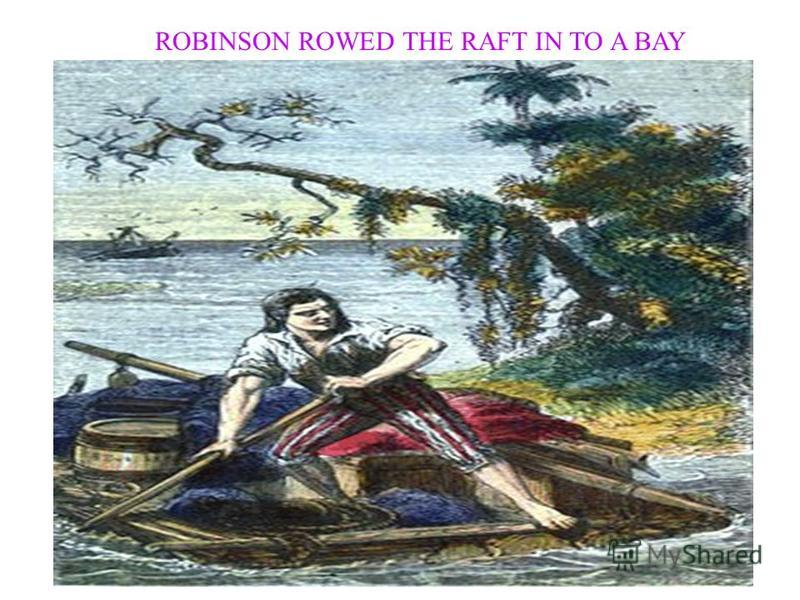 ROBINSON ROWED THE RAFT IN TO A BAY