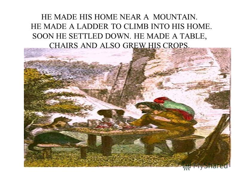 HE MADE HIS HOME NEAR A MOUNTAIN. HE MADE A LADDER TO CLIMB INTO HIS HOME. SOON HE SETTLED DOWN. HE MADE A TABLE, CHAIRS AND ALSO GREW HIS CROPS.