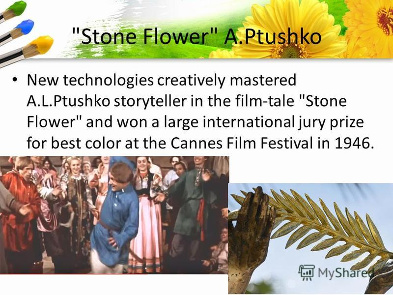 ProPowerPoint.Ru Stone Flower A.Ptushko New technologies creatively mastered A.L.Ptushko storyteller in the film-tale Stone Flower and won a large international jury prize for best color at the Cannes Film Festival in 1946.