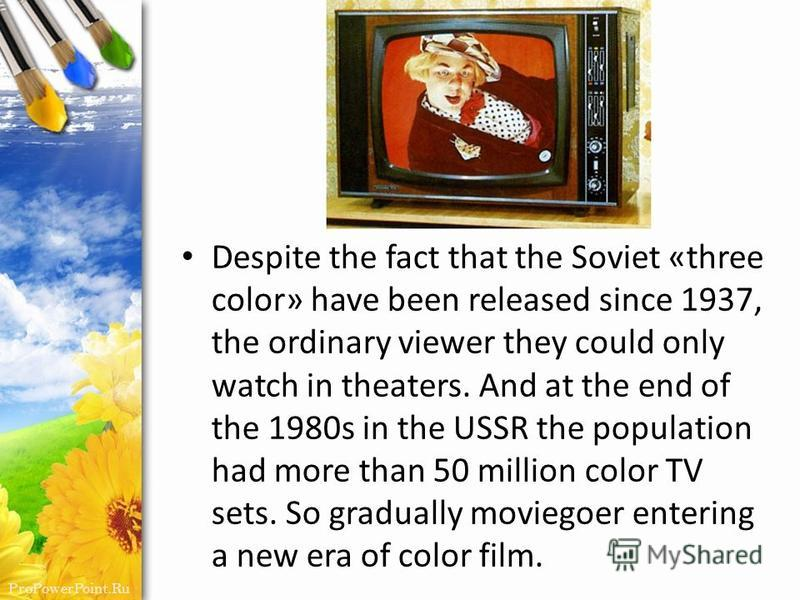 ProPowerPoint.Ru Despite the fact that the Soviet «three color» have been released since 1937, the ordinary viewer they could only watch in theaters. And at the end of the 1980s in the USSR the population had more than 50 million color TV sets. So gr
