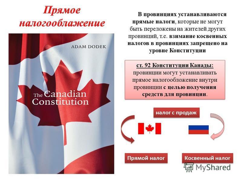 В провинциях устанавливаются прямые налоги, которые не могут быть переложены на жителей других провинций, т.е. взимание косвенных налогов в провинциях запрещено на уровне Конституции ст. 92 Конституции Канады: провинции могут устанавливать прямое нал