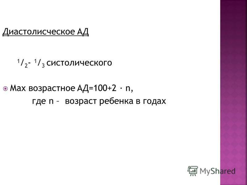 Диастолисческое АД 1 / 2 - 1 / 3 систолического Мах возрастное АД=100+2 · n, где n – возраст ребенка в годах