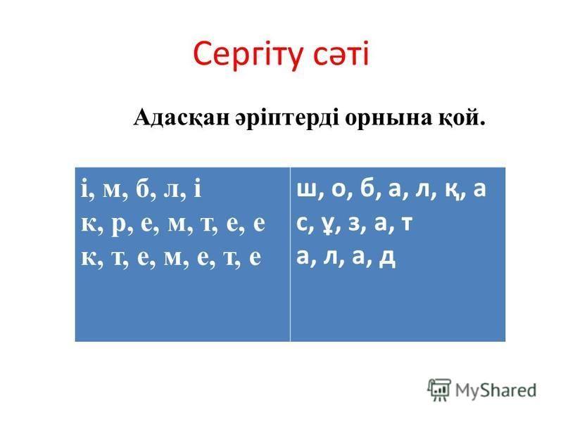 Сергіту сәті Адасқан әріптерді орнына қой. і, м, б, л, і к, р, е, м, т, е, е к, т, е, м, е, т, е ш, о, б, а, л, қ, а с, ұ, з, а, т а, л, а, д