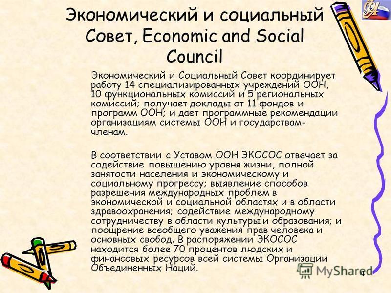 4 Экономический и социальный Совет, Economic and Social Council Экономический и Социальный Совет координирует работу 14 специализированных учреждений ООН, 10 функциональных комиссий и 5 региональных комиссий; получает доклады от 11 фондов и программ