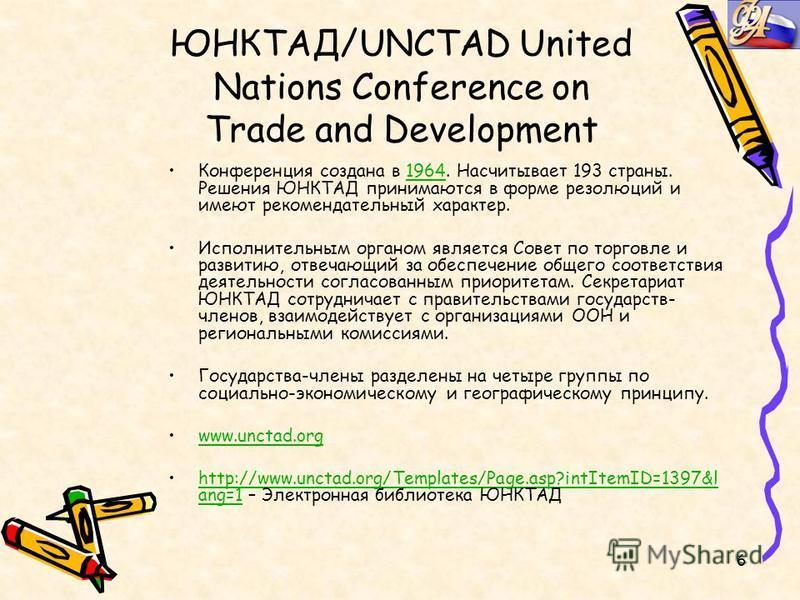 6 ЮНКТАД/UNCTAD United Nations Conference on Trade and Development Конференция создана в 1964. Насчитывает 193 страны. Решения ЮНКТАД принимаются в форме резолюций и имеют рекомендательный характер.1964 Исполнительным органом является Совет по торгов
