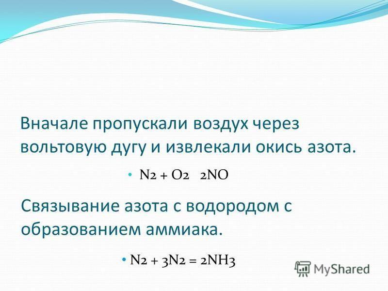 Вначале пропускали воздух через вольтовую дугу и извлекали окись азота. N2 + O2 2NO Связывание азота с водородом с образованием аммиака. N2 + 3N2 = 2NH3