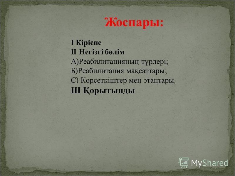 Жоспары: I Кіріспе II Негізгі бөлім А)Реабилитацияның түрлері; Б)Реабилитация мақсаттары; С) Көрсоткіштер мен этапары ; Ш Қорытынты