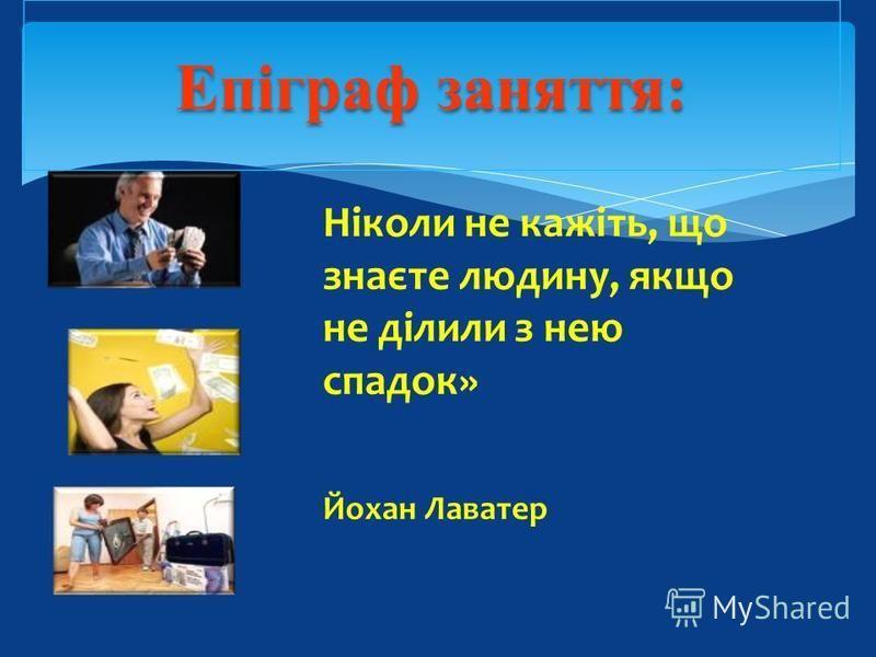 Епіграф заняття: Ніколи не кажіть, що знаєте людину, якщо не ділили з нею спадок» Йохан Лаватер