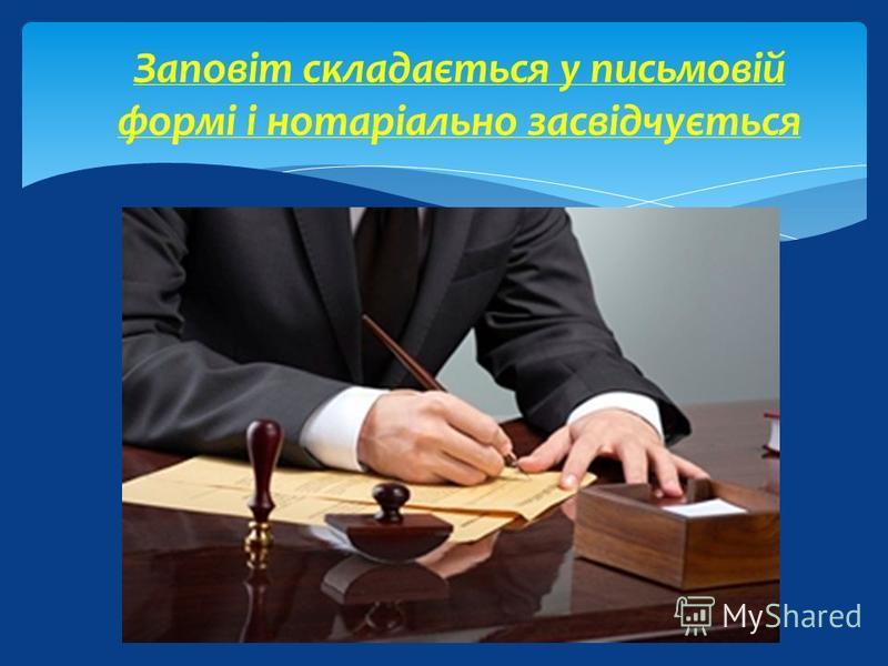 Заповіт складається у письмовій формі і нотаріально засвідчується